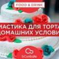 Рецепт мастики в домашних условиях для торта